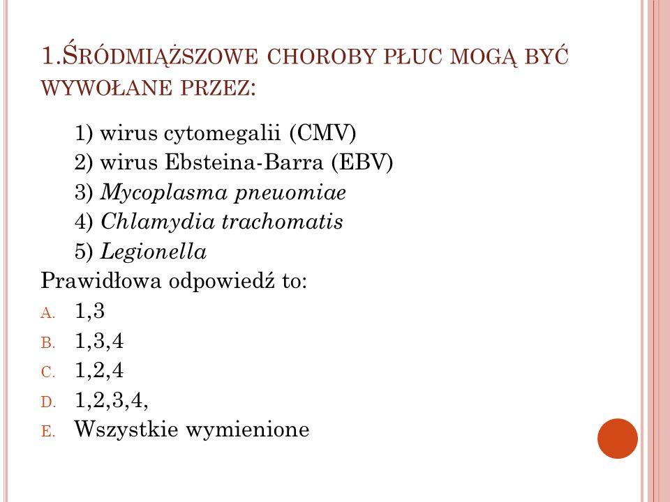 1.Ś RÓDMIĄŻSZOWE CHOROBY PŁUC MOGĄ BYĆ WYWOŁANE PRZEZ : 1) wirus cytomegalii (CMV) 2) wirus Ebsteina-Barra (EBV) 3) Mycoplasma pneuomiae 4) Chlamydia
