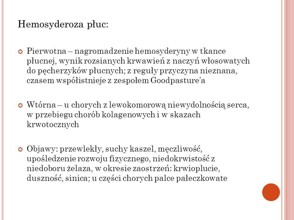 Hemosyderoza płuc: Pierwotna – nagromadzenie hemosyderyny w tkance płucnej, wynik rozsianych krwawień z naczyń włosowatych do pęcherzyków płucnych; z