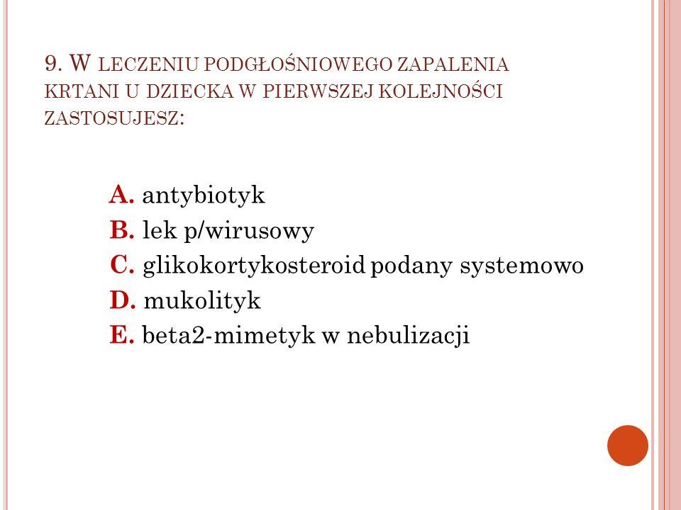 9. W LECZENIU PODGŁOŚNIOWEGO ZAPALENIA KRTANI U DZIECKA W PIERWSZEJ KOLEJNOŚCI ZASTOSUJESZ : A. antybiotyk B. lek p/wirusowy C. glikokortykosteroid po