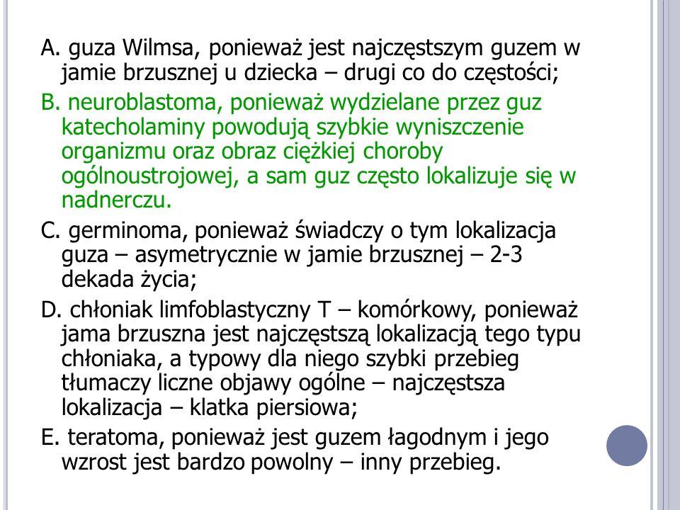 A. guza Wilmsa, ponieważ jest najczęstszym guzem w jamie brzusznej u dziecka – drugi co do częstości; B. neuroblastoma, ponieważ wydzielane przez guz