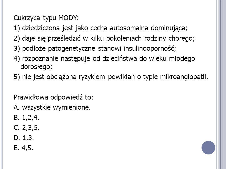 Cukrzyca typu MODY: 1) dziedziczona jest jako cecha autosomalna dominująca; 2) daje się prześledzić w kilku pokoleniach rodziny chorego; 3) podłoże patogenetyczne stanowi insulinooporność; 4) rozpoznanie następuje od dzieciństwa do wieku młodego dorosłego; 5) nie jest obciążona ryzykiem powikłań o typie mikroangiopatii.