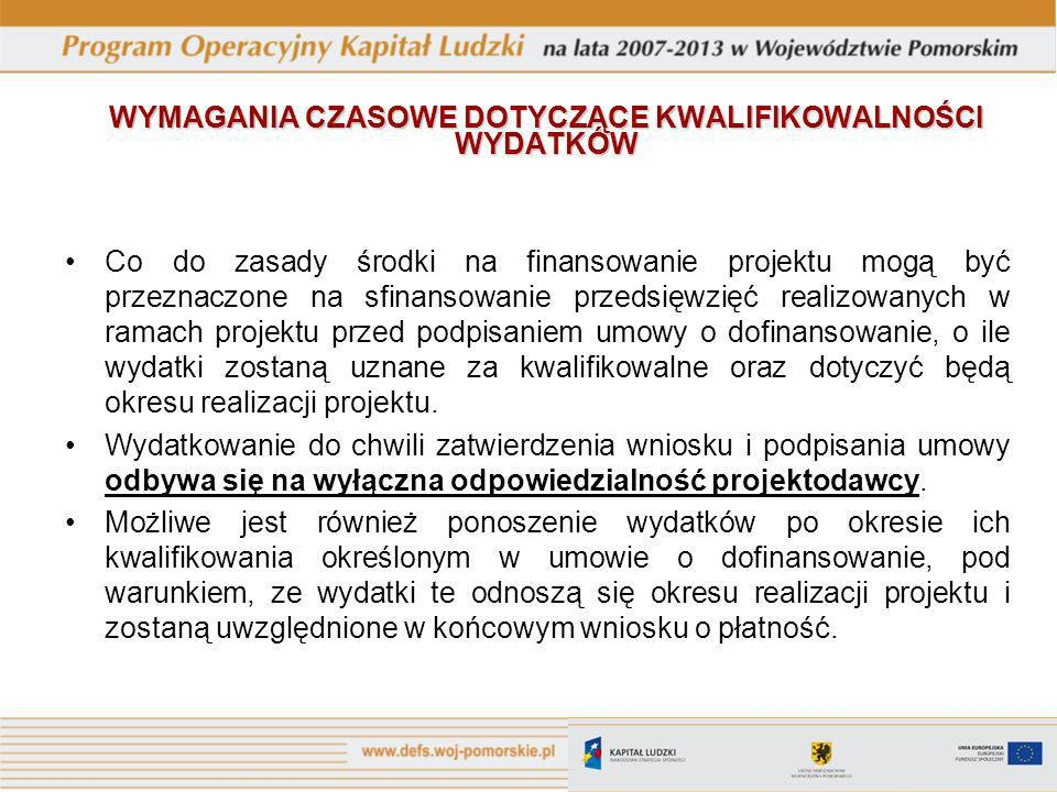 WYMAGANIA CZASOWE DOTYCZĄCE KWALIFIKOWALNOŚCI WYDATKÓW Co do zasady środki na finansowanie projektu mogą być przeznaczone na sfinansowanie przedsięwzięć realizowanych w ramach projektu przed podpisaniem umowy o dofinansowanie, o ile wydatki zostaną uznane za kwalifikowalne oraz dotyczyć będą okresu realizacji projektu.