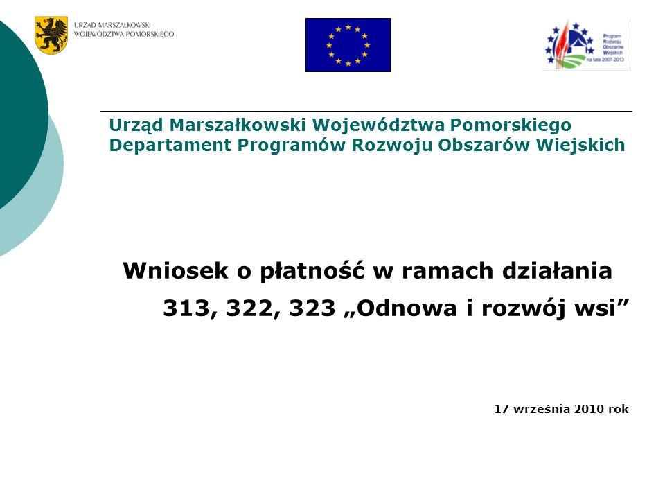 Wniosek o płatność w ramach działania 313, 322, 323 Odnowa i rozwój wsi 17 września 2010 rok Urząd Marszałkowski Województwa Pomorskiego Departament P