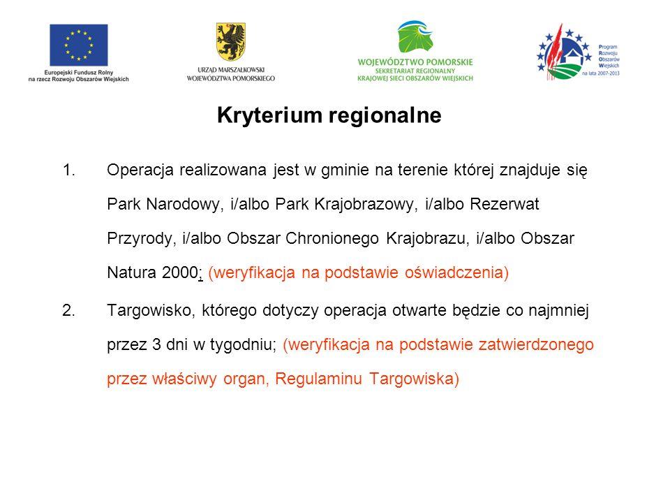 Kryterium regionalne 1.Operacja realizowana jest w gminie na terenie której znajduje się Park Narodowy, i/albo Park Krajobrazowy, i/albo Rezerwat Przyrody, i/albo Obszar Chronionego Krajobrazu, i/albo Obszar Natura 2000; (weryfikacja na podstawie oświadczenia) 2.Targowisko, którego dotyczy operacja otwarte będzie co najmniej przez 3 dni w tygodniu; (weryfikacja na podstawie zatwierdzonego przez właściwy organ, Regulaminu Targowiska)