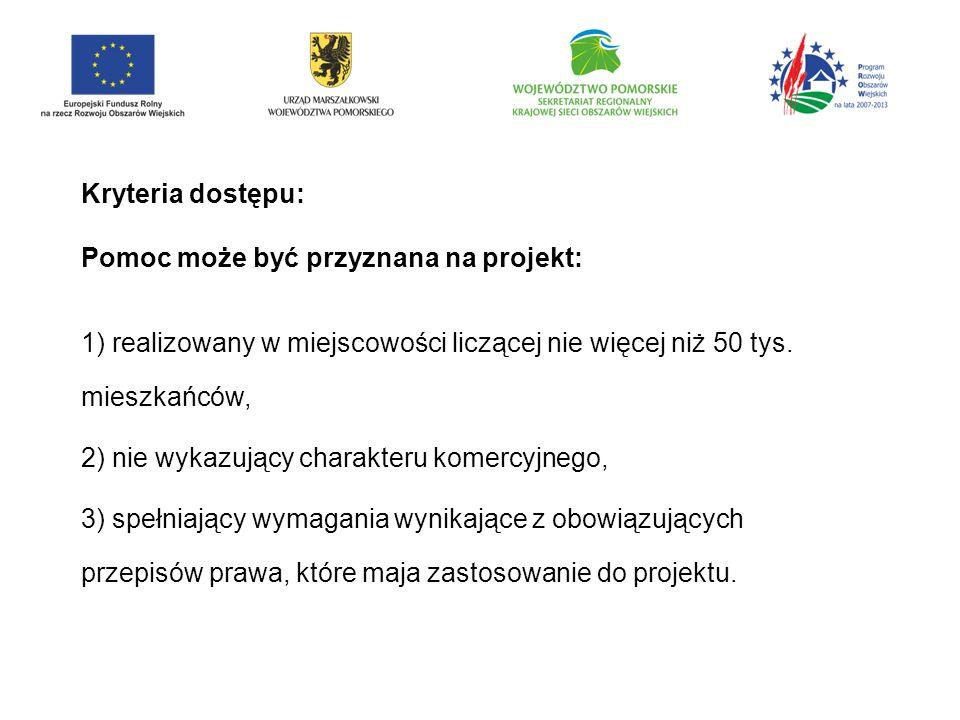 Kryteria dostępu: Pomoc może być przyznana na projekt: 1) realizowany w miejscowości liczącej nie więcej niż 50 tys.