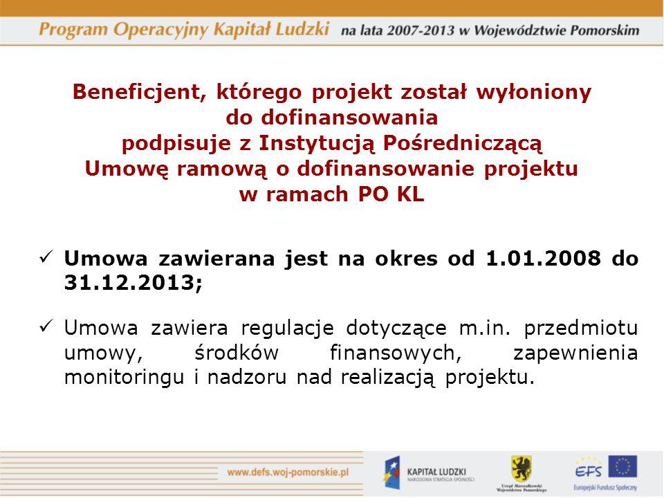 Beneficjent, którego projekt został wyłoniony do dofinansowania podpisuje z Instytucją Pośredniczącą Umowę ramową o dofinansowanie projektu w ramach PO KL Umowa zawierana jest na okres od 1.01.2008 do 31.12.2013; Umowa zawiera regulacje dotyczące m.in.