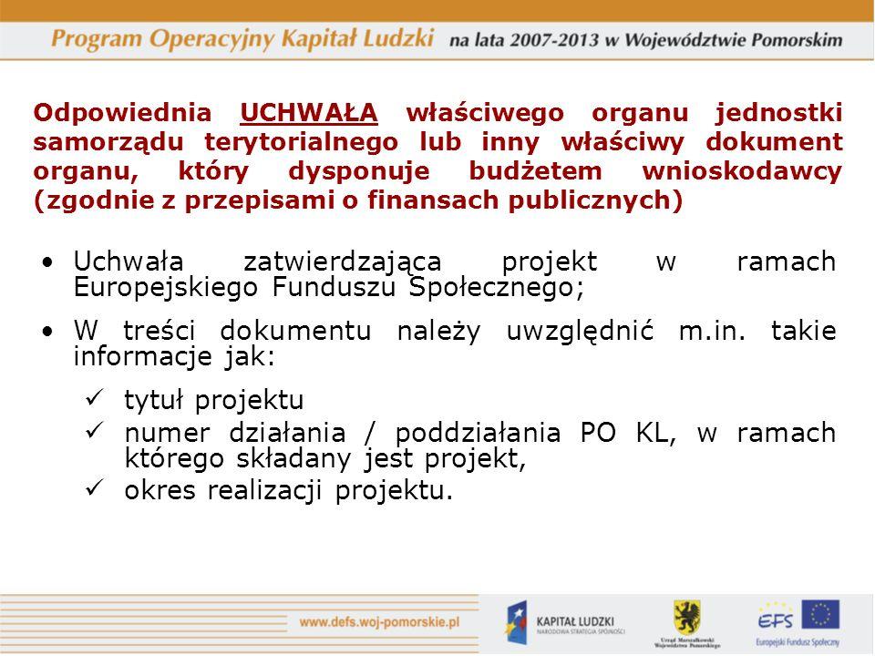 Odpowiednia UCHWAŁA właściwego organu jednostki samorządu terytorialnego lub inny właściwy dokument organu, który dysponuje budżetem wnioskodawcy (zgodnie z przepisami o finansach publicznych) Uchwała zatwierdzająca projekt w ramach Europejskiego Funduszu Społecznego; W treści dokumentu należy uwzględnić m.in.