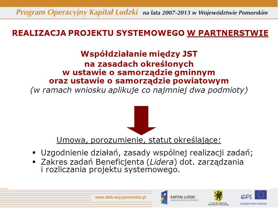 REALIZACJA PROJEKTU SYSTEMOWEGO W PARTNERSTWIE Współdziałanie między JST na zasadach określonych w ustawie o samorządzie gminnym oraz ustawie o samorządzie powiatowym (w ramach wniosku aplikuje co najmniej dwa podmioty) Umowa, porozumienie, statut określające: Uzgodnienie działań, zasady wspólnej realizacji zadań; Zakres zadań Beneficjenta (Lidera) dot.