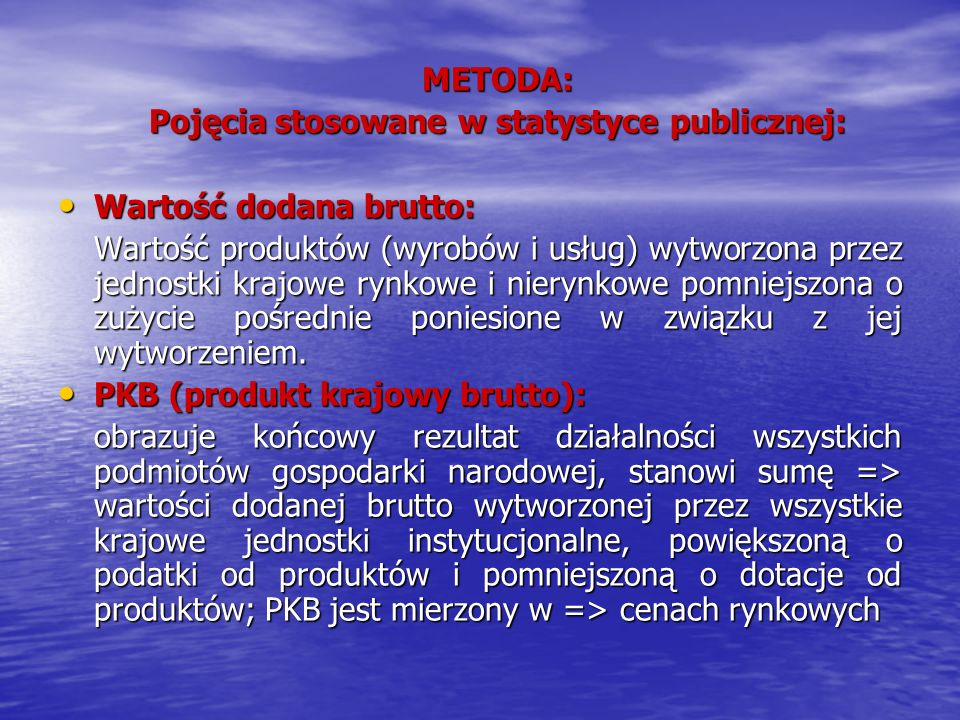 METODA: Pojęcia stosowane w statystyce publicznej: Wartość dodana brutto: Wartość dodana brutto: Wartość produktów (wyrobów i usług) wytworzona przez