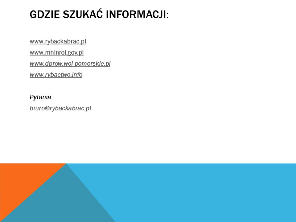 GDZIE SZUKAĆ INFORMACJI: www.rybackabrac.pl www.mninrol.gov.pl www.dprow.woj-pomorskie.pl www.rybactwo.info Pytania: biuro@rybackabrac.pl
