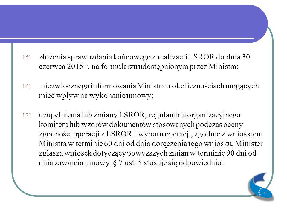15) złożenia sprawozdania końcowego z realizacji LSROR do dnia 30 czerwca 2015 r. na formularzu udostępnionym przez Ministra; 16) niezwłocznego inform
