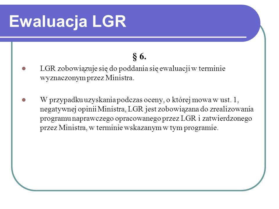 Ewaluacja LGR § 6. LGR zobowiązuje się do poddania się ewaluacji w terminie wyznaczonym przez Ministra. W przypadku uzyskania podczas oceny, o której