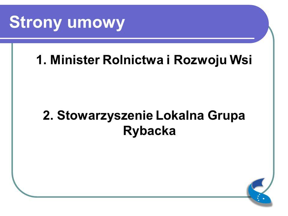Strony umowy 1. Minister Rolnictwa i Rozwoju Wsi 2. Stowarzyszenie Lokalna Grupa Rybacka