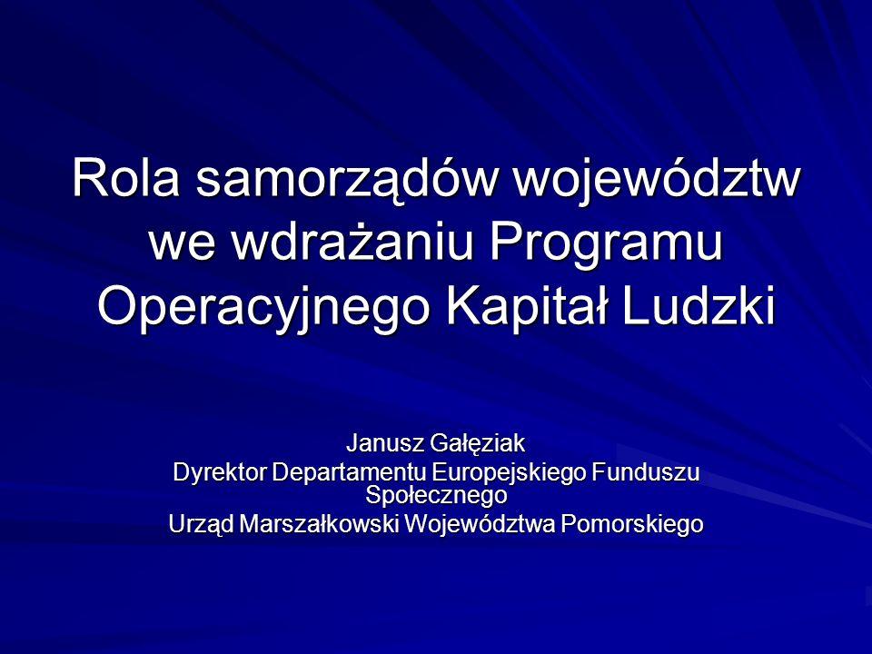 Rola samorządów województw we wdrażaniu Programu Operacyjnego Kapitał Ludzki Janusz Gałęziak Dyrektor Departamentu Europejskiego Funduszu Społecznego Urząd Marszałkowski Województwa Pomorskiego