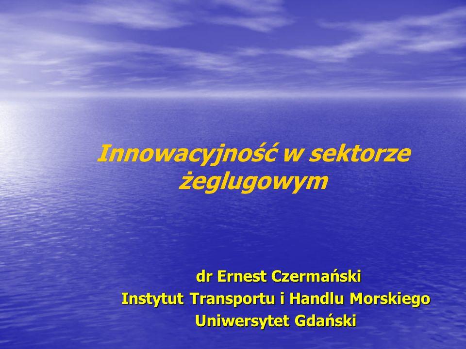 dr Ernest Czermański dr Ernest Czermański Instytut Transportu i Handlu Morskiego Uniwersytet Gdański Innowacyjność w sektorze żeglugowym