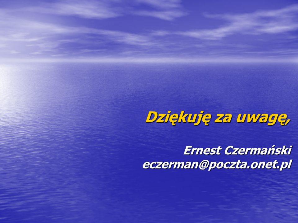 Dziękuję za uwagę, Ernest Czermański eczerman@poczta.onet.pl