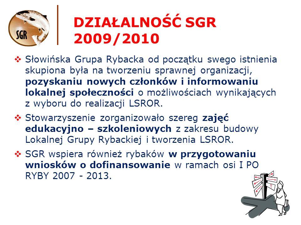 DZIAŁALNOŚĆ SGR 2009/2010 Słowińska Grupa Rybacka od początku swego istnienia skupiona była na tworzeniu sprawnej organizacji, pozyskaniu nowych członków i informowaniu lokalnej społeczności o możliwościach wynikających z wyboru do realizacji LSROR.