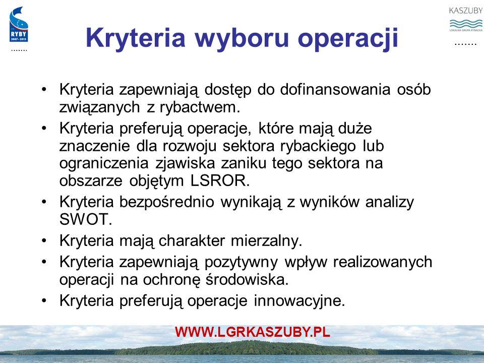 WWW.LGRKASZUBY.PL Kryteria wyboru operacji Kryteria zapewniają dostęp do dofinansowania osób związanych z rybactwem. Kryteria preferują operacje, któr