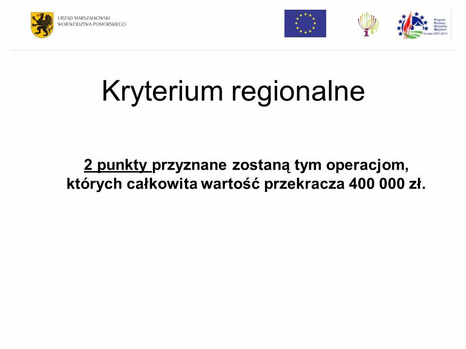 Kryterium regionalne 2 punkty przyznane zostaną tym operacjom, których całkowita wartość przekracza 400 000 zł.