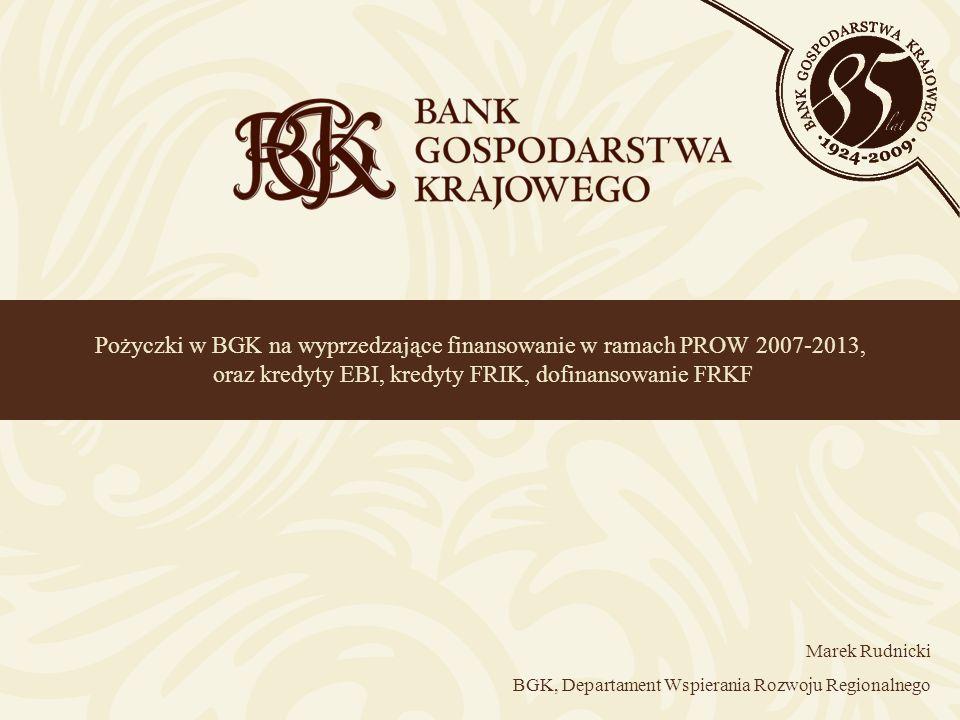 Pożyczki w BGK na wyprzedzające finansowanie w ramach PROW 2007-2013, oraz kredyty EBI, kredyty FRIK, dofinansowanie FRKF Marek Rudnicki BGK, Departam