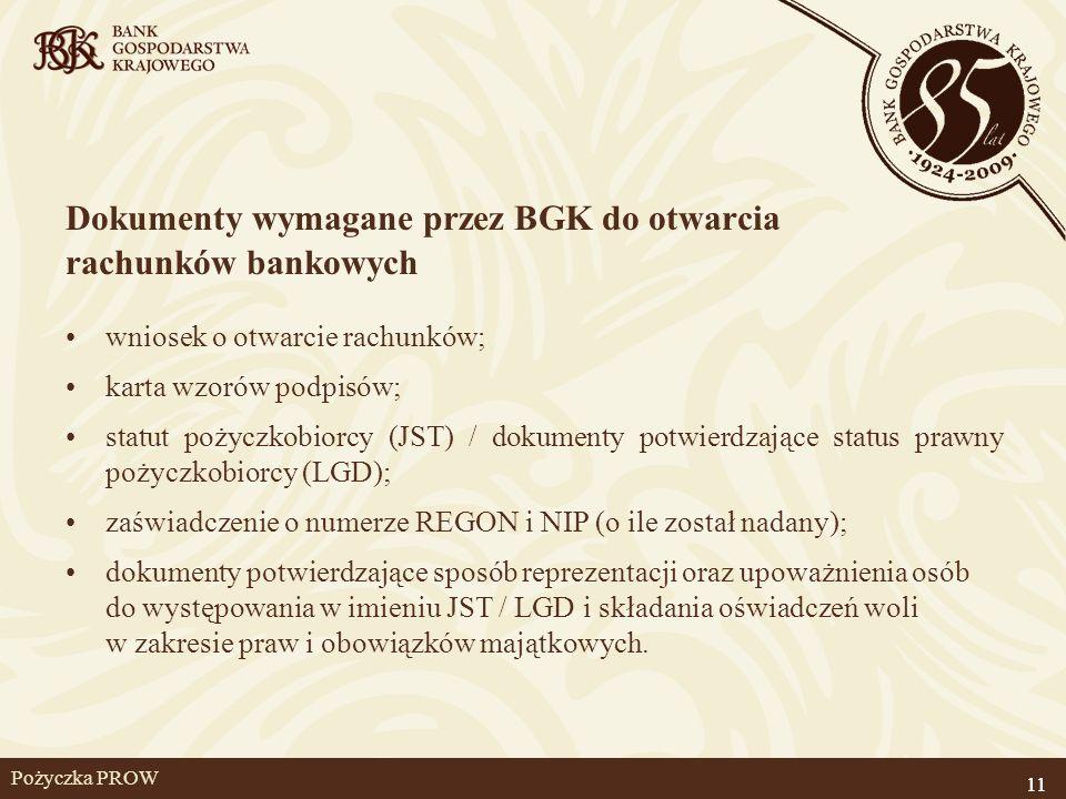 11 Pożyczka PROW Dokumenty wymagane przez BGK do otwarcia rachunków bankowych wniosek o otwarcie rachunków; karta wzorów podpisów; statut pożyczkobior
