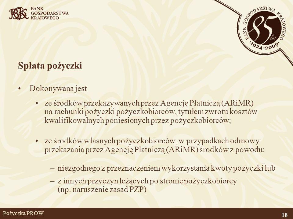 18 Pożyczka PROW Spłata pożyczki Dokonywana jest ze środków przekazywanych przez Agencję Płatniczą (ARiMR) na rachunki pożyczki pożyczkobiorców, tytuł