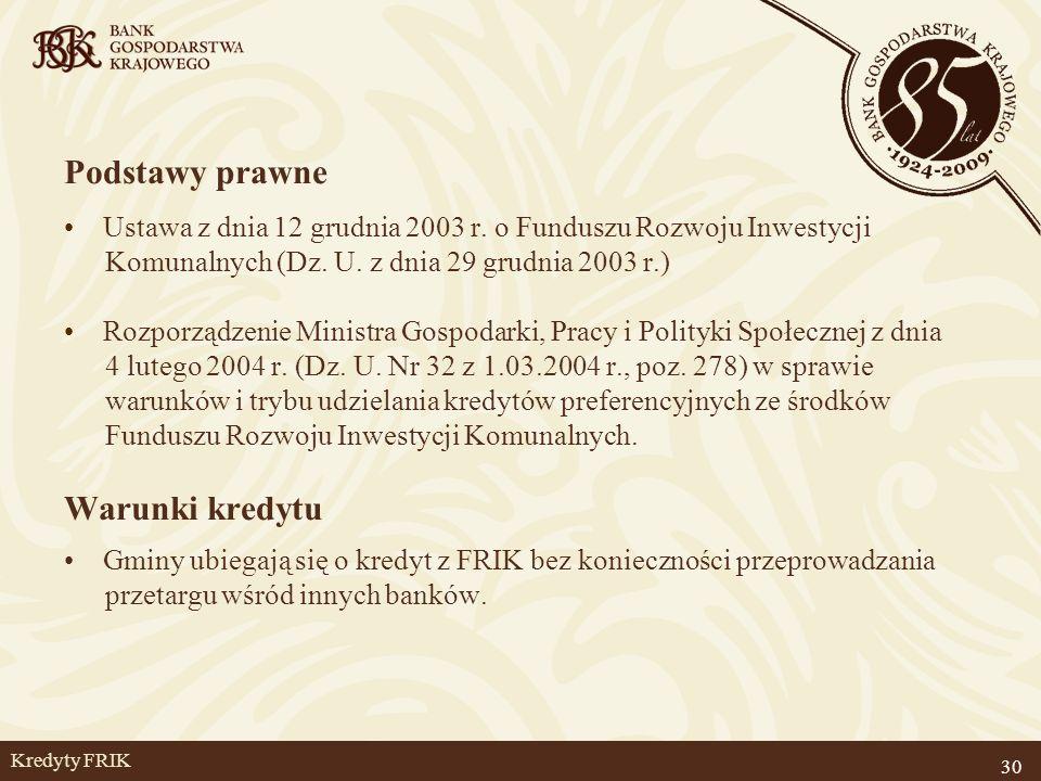 30 Kredyty FRIK Podstawy prawne Ustawa z dnia 12 grudnia 2003 r. o Funduszu Rozwoju Inwestycji Komunalnych (Dz. U. z dnia 29 grudnia 2003 r.) Rozporzą