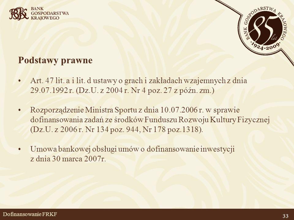 33 Dofinansowanie FRKF Podstawy prawne Art. 47 lit. a i lit. d ustawy o grach i zakładach wzajemnych z dnia 29.07.1992 r. (Dz.U. z 2004 r. Nr 4 poz. 2