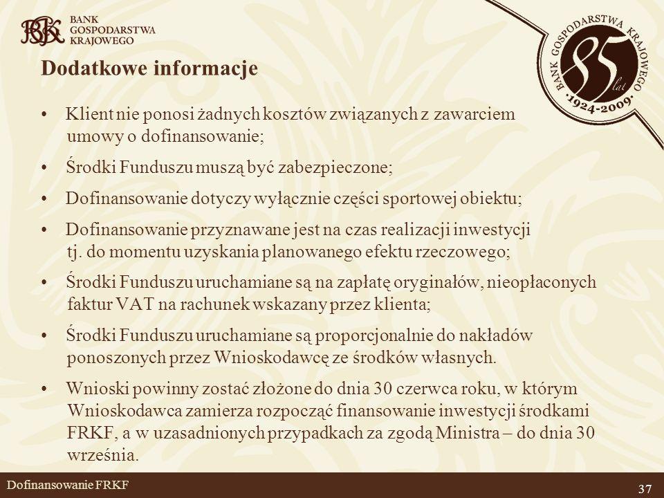37 Dofinansowanie FRKF Dodatkowe informacje Klient nie ponosi żadnych kosztów związanych z zawarciem umowy o dofinansowanie; Środki Funduszu muszą być