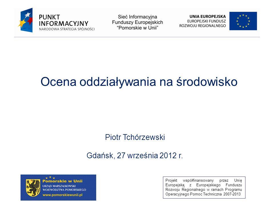 Projekt współfinansowany przez Unię Europejską z Europejskiego Funduszu Rozwoju Regionalnego w ramach Programu Operacyjnego Pomoc Techniczna 2007-2013 Ocena oddziaływania na środowisko Piotr Tchórzewski Gdańsk, 27 września 2012 r.