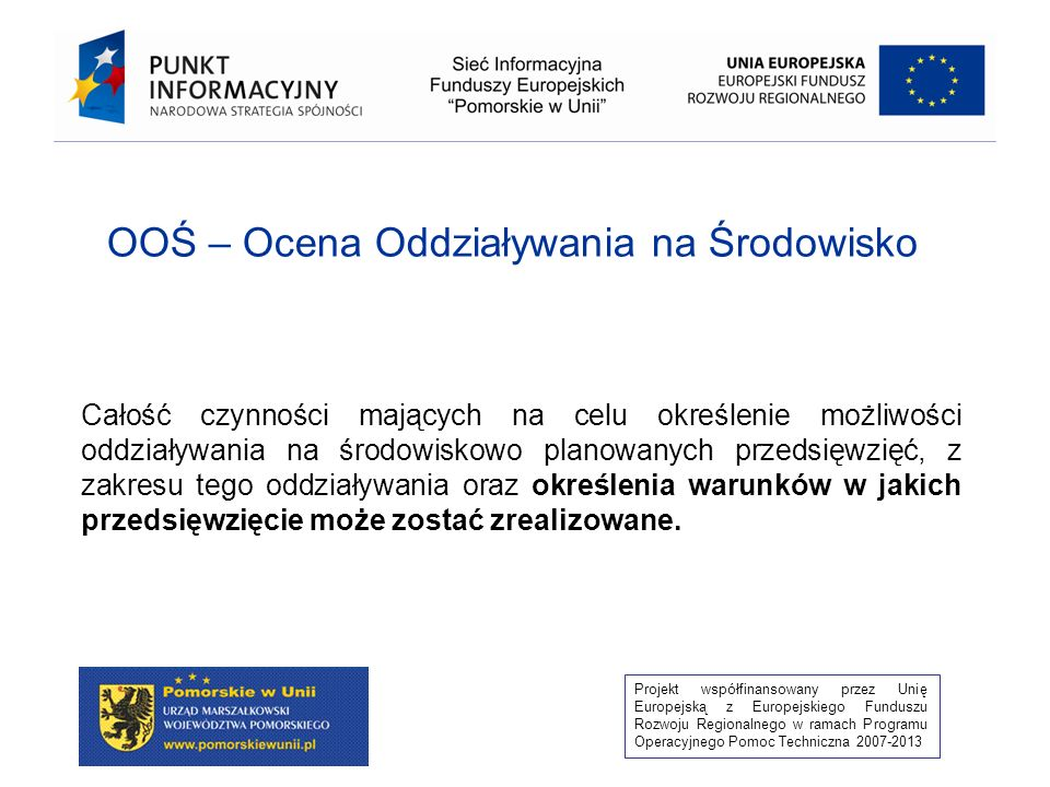 Projekt współfinansowany przez Unię Europejską z Europejskiego Funduszu Rozwoju Regionalnego w ramach Programu Operacyjnego Pomoc Techniczna 2007-2013 OOŚ – Ocena Oddziaływania na Środowisko Całość czynności mających na celu określenie możliwości oddziaływania na środowiskowo planowanych przedsięwzięć, z zakresu tego oddziaływania oraz określenia warunków w jakich przedsięwzięcie może zostać zrealizowane.