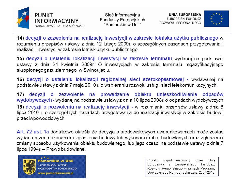 Projekt współfinansowany przez Unię Europejską z Europejskiego Funduszu Rozwoju Regionalnego w ramach Programu Operacyjnego Pomoc Techniczna 2007-2013 7) decyzji ustalającej warunki prowadzenia robót polegających na regulacji wód oraz budowie wałów przeciwpowodziowych, a także robót melioracyjnych, odwodnień budowlanych oraz innych robót ziemnych zmieniających stosunki wodne na terenach o szczególnych wartościach przyrodniczych, zwłaszcza na terenach, na których znajdują się skupienia roślinności o szczególnej wartości z punktu widzenia przyrodniczego, terenach o walorach krajobrazowych i ekologicznych, terenach masowych lęgów ptactwa, występowania skupień gatunków chronionych oraz tarlisk, zimowisk, przepławek i miejsc masowej migracji ryb i innych organizmów wodnych – wydawanej na podstawie przepisów ustawy z 2004 r.