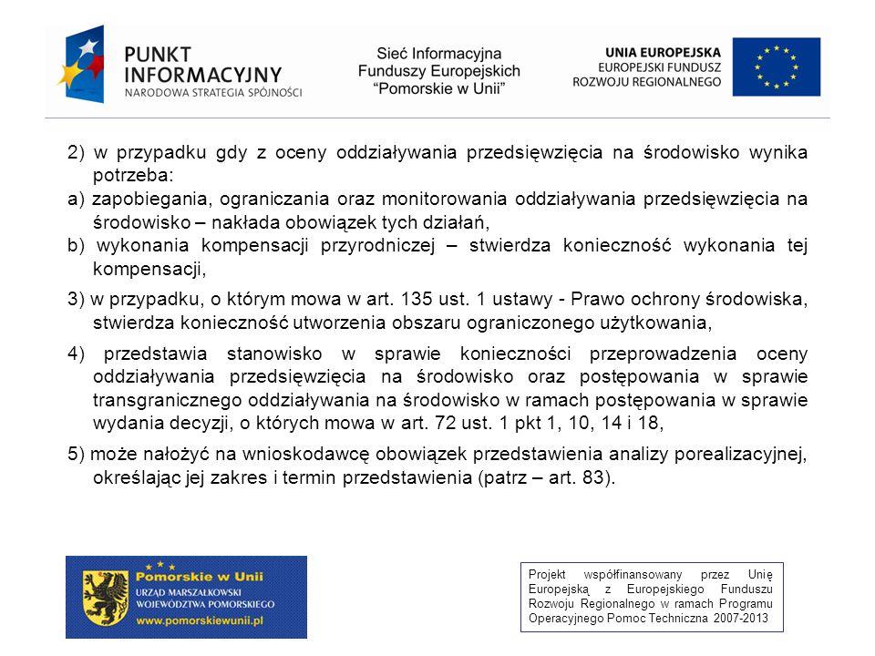 Projekt współfinansowany przez Unię Europejską z Europejskiego Funduszu Rozwoju Regionalnego w ramach Programu Operacyjnego Pomoc Techniczna 2007-2013 1) określa: a) rodzaj i miejsce realizacji przedsięwzięcia, b) warunki wykorzystywania terenu w fazie realizacji i eksploatacji lub użytkowania przedsięwzięcia, ze szczególnym uwzględnieniem konieczności ochrony cennych wartości przyrodniczych, zasobów naturalnych i zabytków oraz ograniczenia uciążliwości dla terenów sąsiednich, c) wymagania dotyczące ochrony środowiska konieczne do uwzględnienia w dokumentacji wymaganej do wydania decyzji, o których mowa w art.