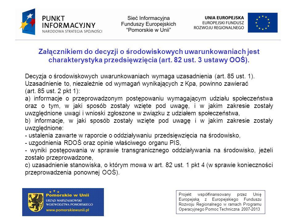 Projekt współfinansowany przez Unię Europejską z Europejskiego Funduszu Rozwoju Regionalnego w ramach Programu Operacyjnego Pomoc Techniczna 2007-2013 2) w przypadku gdy z oceny oddziaływania przedsięwzięcia na środowisko wynika potrzeba: a) zapobiegania, ograniczania oraz monitorowania oddziaływania przedsięwzięcia na środowisko – nakłada obowiązek tych działań, b) wykonania kompensacji przyrodniczej – stwierdza konieczność wykonania tej kompensacji, 3) w przypadku, o którym mowa w art.