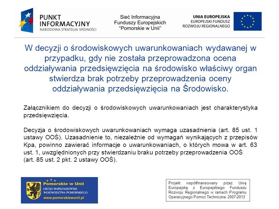Projekt współfinansowany przez Unię Europejską z Europejskiego Funduszu Rozwoju Regionalnego w ramach Programu Operacyjnego Pomoc Techniczna 2007-2013 Wniosek o wydanie decyzji środowiskowej Organ rozpoznaje przedsięwzięcie i po zaciągnięciu opinii kwalifikuje je do jednej z grup (screening) Organ wydaje postanowienie o konieczności wykonania OOŚ i zakresie raportu (scoping) Organ wydaje decyzję środowiskową Organ wydaje decyzję środowiskową po jej uzgodnieniu i uwzględnieniu udziału społeczeństwa wymagany raport nie wymagany raport Organ wydaje postanowienie o braku konieczności wykonania OOŚ