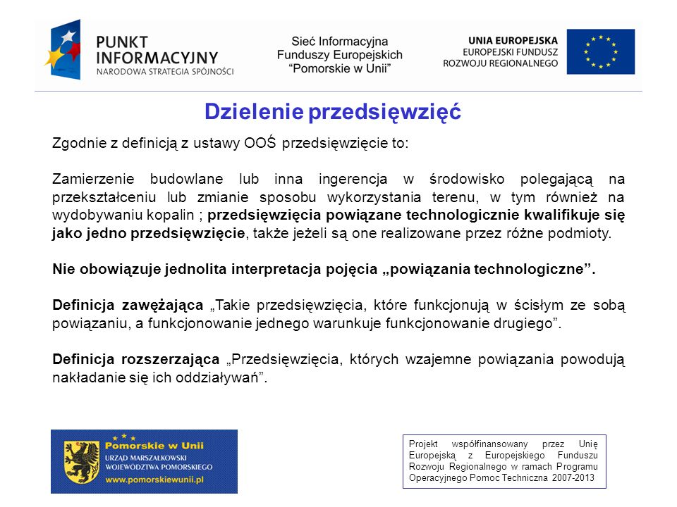 Projekt współfinansowany przez Unię Europejską z Europejskiego Funduszu Rozwoju Regionalnego w ramach Programu Operacyjnego Pomoc Techniczna 2007-2013 Postępowanie w sprawie OOŚ przeprowadzone na podstawie wybiórczych i wąskich informacji zawartych w KIP oraz raporcie, Podział przedsięwzięcia na części i przeprowadzenie postępowania odrębnie dla każdej z nich, Brak procedury/dowodów screeningu w postanowieniu i decyzji o środowiskowych uwarunkowaniach, Klasyfikacja przedsięwzięcia oparta tylko i wyłącznie na progach ilościowych obowiązujących dla II grupy w rozporządzeniu OOŚ, Brak lub niedoprecyzowanie procedury udziału społeczeństwa w wydanej decyzji o środowiskowych uwarunkowaniach, Brak możliwości zapoznania się z całą dokumentacją sprawy w ramach udziału społeczeństwa lub wyznaczony krótszy niż 21 dni termin udostępnienia dokumentacji, Brak/ograniczone wariantowanie przedsięwzięcia, Niewystarczająca analiza oddziaływania na obszary Natura 2000 i inne obszary chronione wyznaczone zgodnie z ustawą o ochronie przyrody.