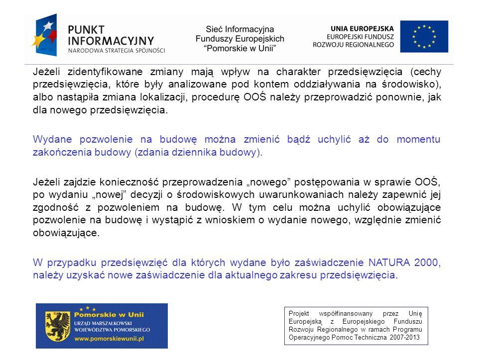 Projekt współfinansowany przez Unię Europejską z Europejskiego Funduszu Rozwoju Regionalnego w ramach Programu Operacyjnego Pomoc Techniczna 2007-2013 Za każdym razem gdy dochodzi do zmian projektu w zakresie rzeczowym bądź lokalizacji, należy rozważyć, czy zmiany te będą miały wpływ na przeprowadzone postępowanie w sprawie OOŚ, bądź spowodują, że przedsięwzięcie zakwalifikuje się do grupy, dla której wszczęcie procedury jest konieczne.