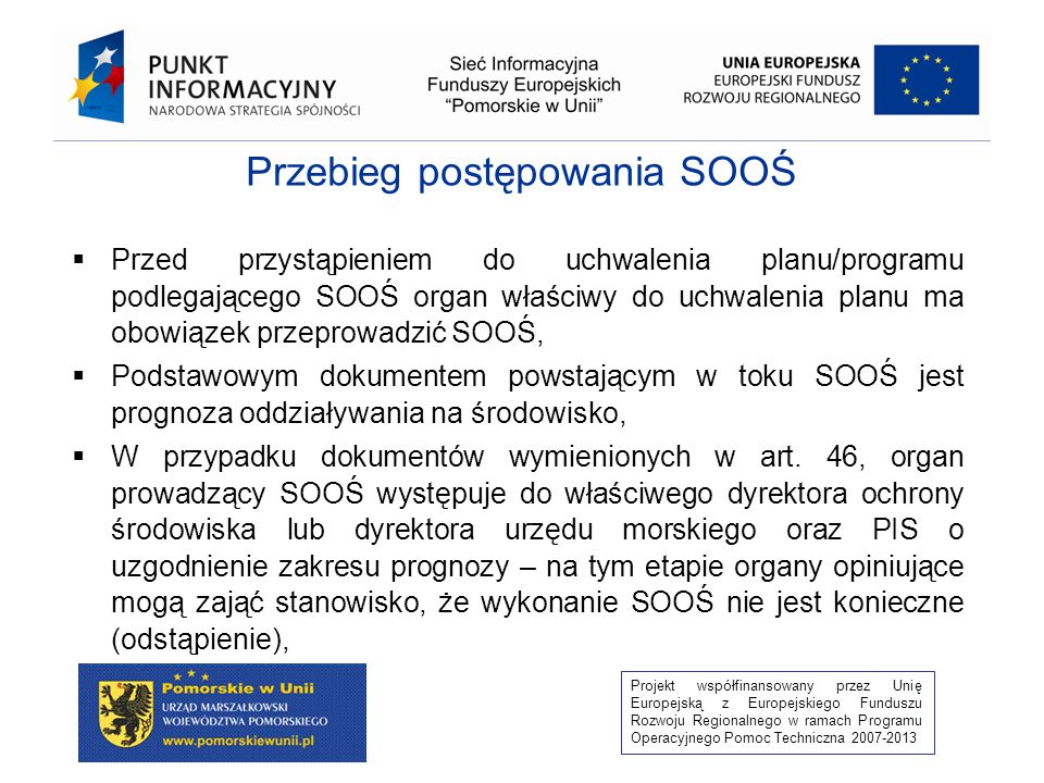 Projekt współfinansowany przez Unię Europejską z Europejskiego Funduszu Rozwoju Regionalnego w ramach Programu Operacyjnego Pomoc Techniczna 2007-2013 Przebieg postępowania SOOŚ Przed przystąpieniem do uchwalenia planu/programu podlegającego SOOŚ organ właściwy do uchwalenia planu ma obowiązek przeprowadzić SOOŚ, Podstawowym dokumentem powstającym w toku SOOŚ jest prognoza oddziaływania na środowisko, W przypadku dokumentów wymienionych w art.