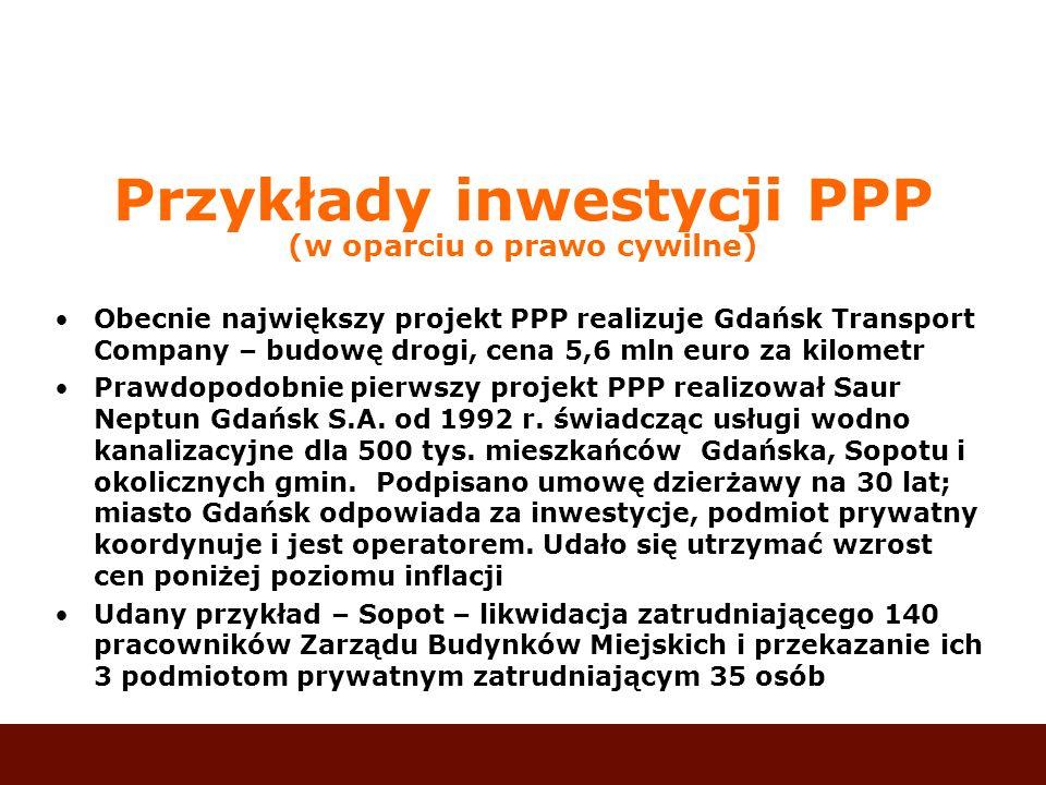 Przykłady inwestycji PPP (w oparciu o prawo cywilne) Obecnie największy projekt PPP realizuje Gdańsk Transport Company – budowę drogi, cena 5,6 mln eu