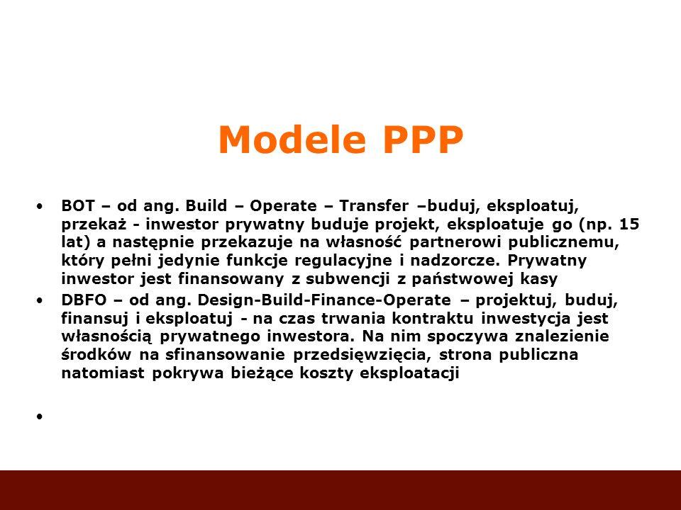 Modele PPP BOT – od ang. Build – Operate – Transfer –buduj, eksploatuj, przekaż - inwestor prywatny buduje projekt, eksploatuje go (np. 15 lat) a nast