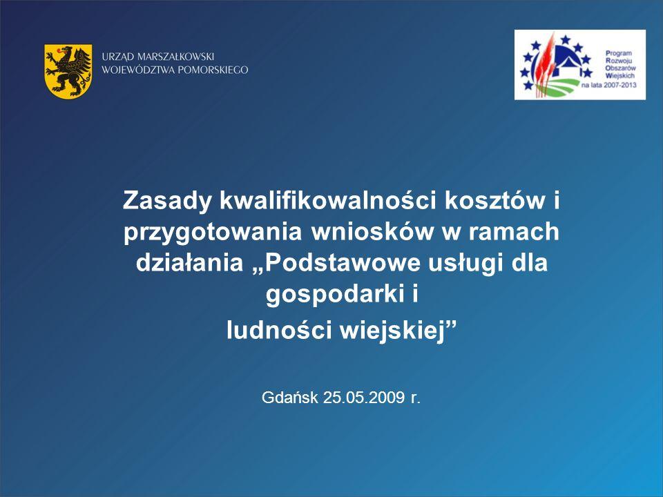 Zasady kwalifikowalności kosztów i przygotowania wniosków w ramach działania Podstawowe usługi dla gospodarki i ludności wiejskiej Gdańsk 25.05.2009 r