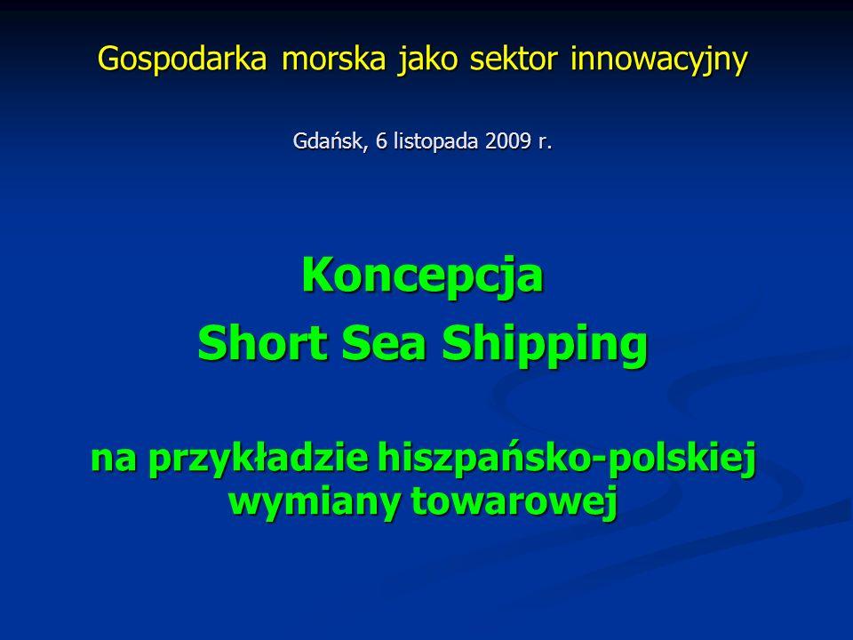 Gospodarka morska jako sektor innowacyjny Gdańsk, 6 listopada 2009 r. Koncepcja Short Sea Shipping na przykładzie hiszpańsko-polskiej wymiany towarowe