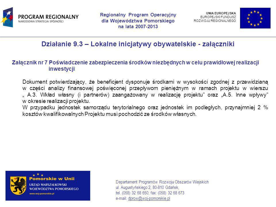 Działanie 9.3 – Lokalne inicjatywy obywatelskie - załączniki Załącznik nr 7 Poświadczenie zabezpieczenia środków niezbędnych w celu prawidłowej realizacji inwestycji Dokument potwierdzający, że beneficjent dysponuje środkami w wysokości zgodnej z przewidzianą w części analizy finansowej poświęconej przepływom pieniężnym w ramach projektu w wierszu A.3.