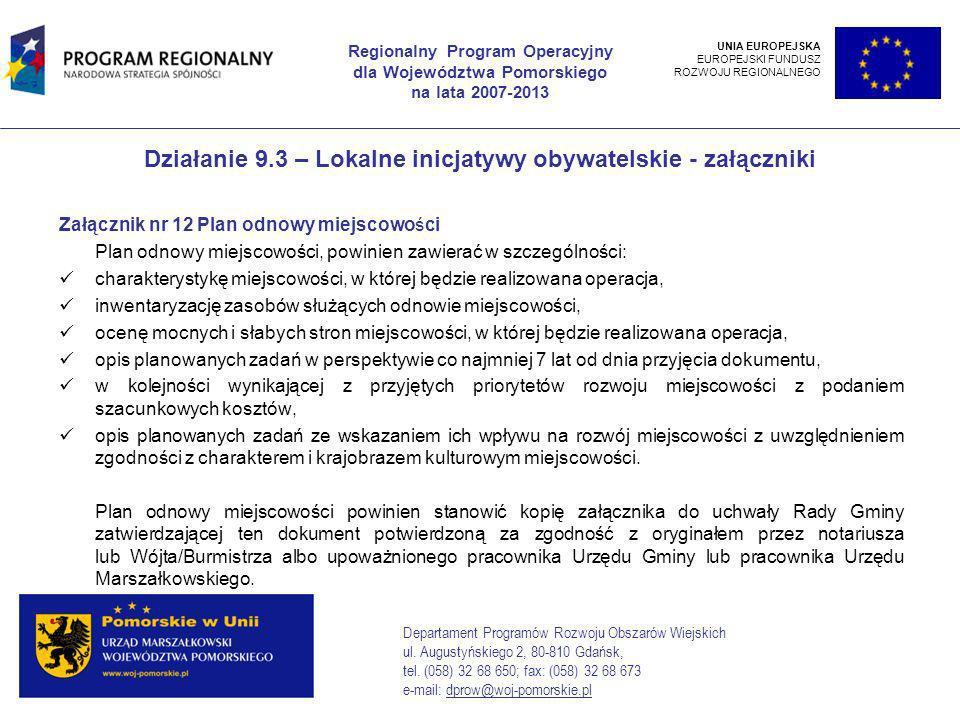 Działanie 9.3 – Lokalne inicjatywy obywatelskie - załączniki Załącznik nr 12 Plan odnowy miejscowości Plan odnowy miejscowości, powinien zawierać w szczególności: charakterystykę miejscowości, w której będzie realizowana operacja, inwentaryzację zasobów służących odnowie miejscowości, ocenę mocnych i słabych stron miejscowości, w której będzie realizowana operacja, opis planowanych zadań w perspektywie co najmniej 7 lat od dnia przyjęcia dokumentu, w kolejności wynikającej z przyjętych priorytetów rozwoju miejscowości z podaniem szacunkowych kosztów, opis planowanych zadań ze wskazaniem ich wpływu na rozwój miejscowości z uwzględnieniem zgodności z charakterem i krajobrazem kulturowym miejscowości.