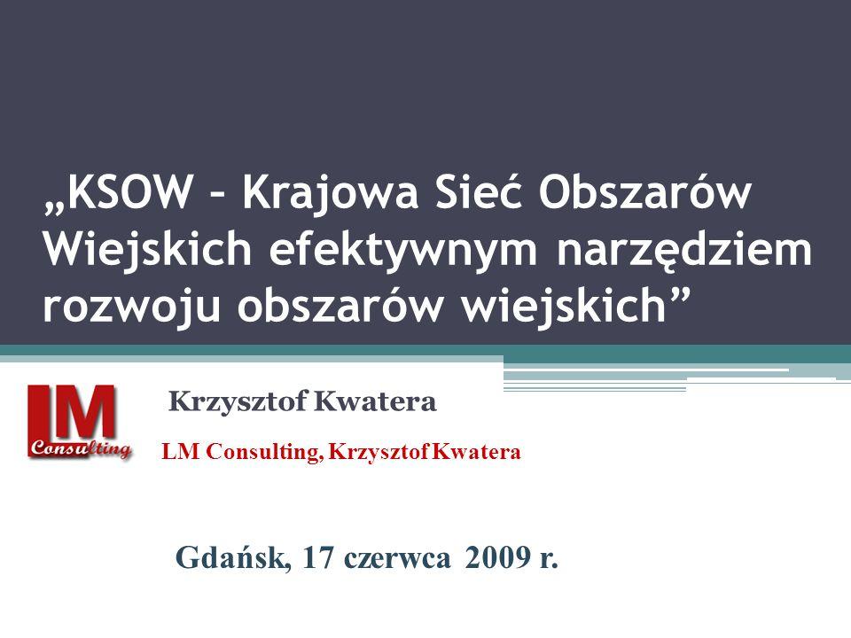 KSOW – Krajowa Sieć Obszarów Wiejskich efektywnym narzędziem rozwoju obszarów wiejskich Krzysztof Kwatera LM Consulting, Krzysztof Kwatera Gdańsk, 17