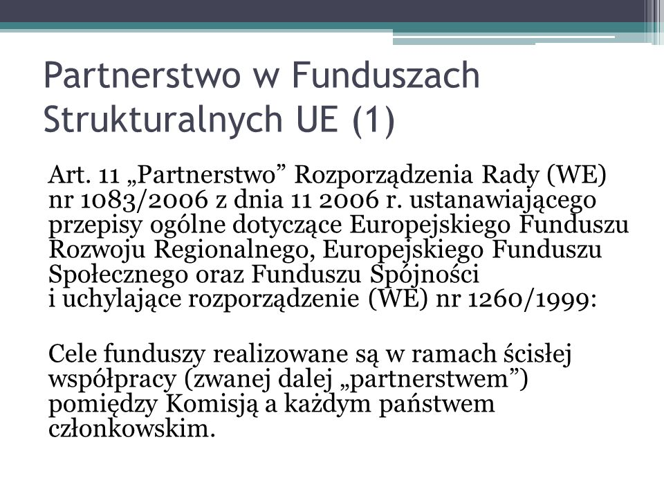 Partnerstwo w Funduszach Strukturalnych UE (1) Art. 11 Partnerstwo Rozporządzenia Rady (WE) nr 1083/2006 z dnia 11 2006 r. ustanawiającego przepisy og