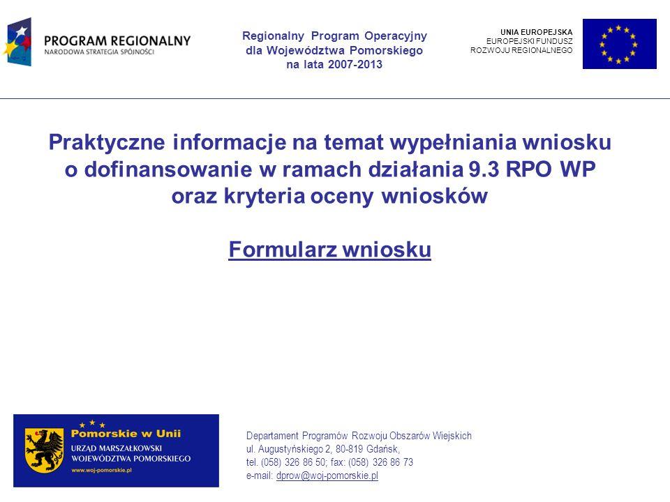 Praktyczne informacje na temat wypełniania wniosku o dofinansowanie w ramach działania 9.3 RPO WP oraz kryteria oceny wniosków Formularz wniosku Regionalny Program Operacyjny dla Województwa Pomorskiego na lata 2007-2013 Departament Programów Rozwoju Obszarów Wiejskich ul.