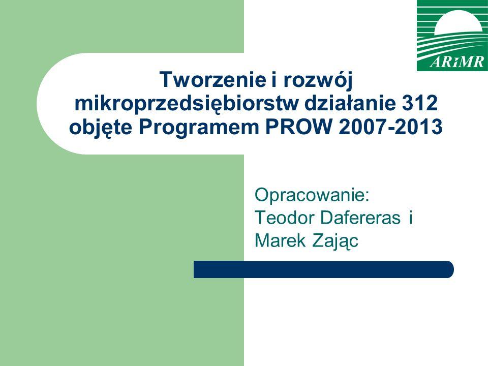 Tworzenie i rozwój mikroprzedsiębiorstw działanie 312 objęte Programem PROW 2007-2013 Opracowanie: Teodor Dafereras i Marek Zając