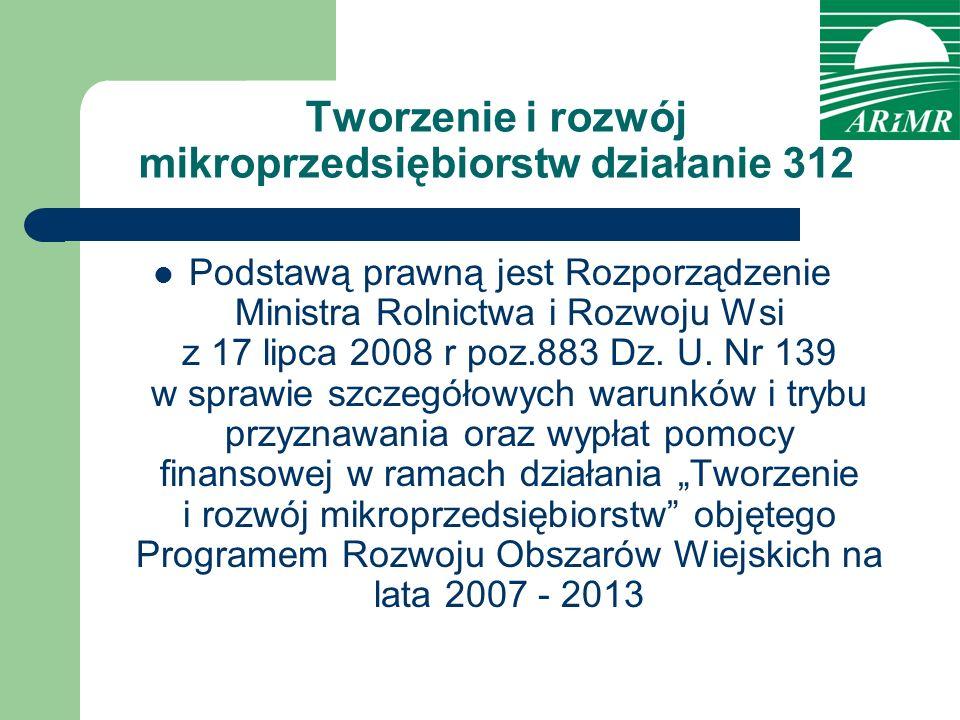 Tworzenie i rozwój mikroprzedsiębiorstw działanie 312 Podstawą prawną jest Rozporządzenie Ministra Rolnictwa i Rozwoju Wsi z 17 lipca 2008 r poz.883 D