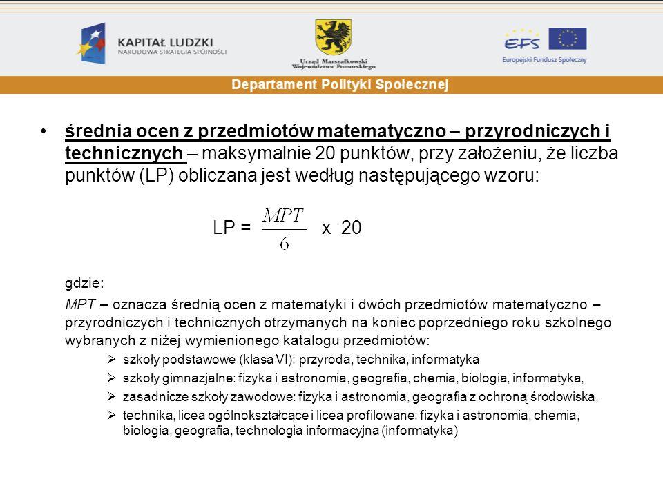 średnia ocen z przedmiotów matematyczno – przyrodniczych i technicznych – maksymalnie 20 punktów, przy założeniu, że liczba punktów (LP) obliczana jest według następującego wzoru: LP = x 20 gdzie: MPT – oznacza średnią ocen z matematyki i dwóch przedmiotów matematyczno – przyrodniczych i technicznych otrzymanych na koniec poprzedniego roku szkolnego wybranych z niżej wymienionego katalogu przedmiotów: szkoły podstawowe (klasa VI): przyroda, technika, informatyka szkoły gimnazjalne: fizyka i astronomia, geografia, chemia, biologia, informatyka, zasadnicze szkoły zawodowe: fizyka i astronomia, geografia z ochroną środowiska, technika, licea ogólnokształcące i licea profilowane: fizyka i astronomia, chemia, biologia, geografia, technologia informacyjna (informatyka)